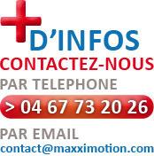 + d'informations Contactez-nous  par téléphone 04 67 73 20 26 par email contact@maxximotion.com
